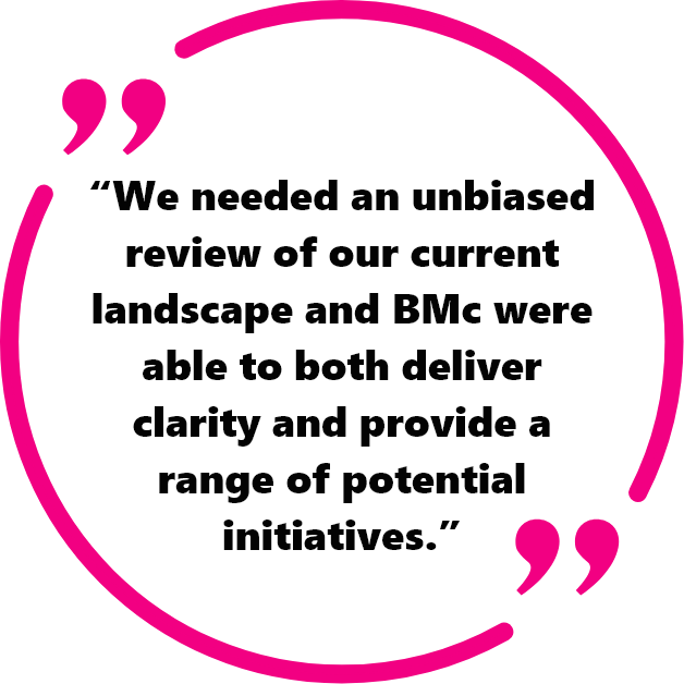 """We needed an unbiased review of our current landscape and BMc were able to both deliver clarity and provide a range of potential initiatives."""