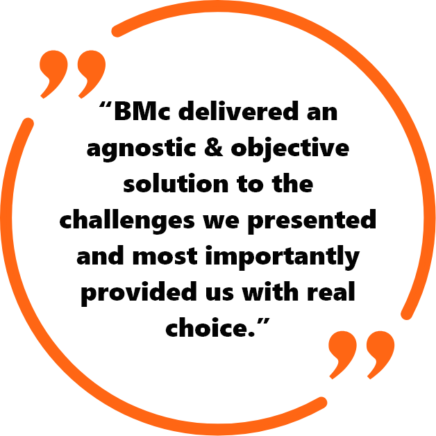 """BMc delivered an agnostic & objective solution to the challenges we presented and most importantly provided us with real choice.!"