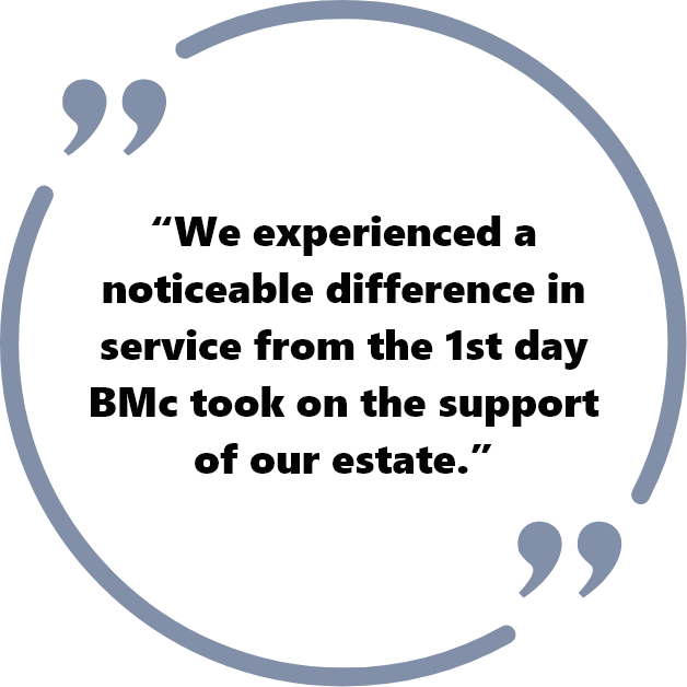 """We experienced a noticeable difference in service from the 1st day BMc took on the support of our estate."""